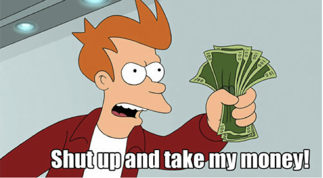 Shut up and take my money !